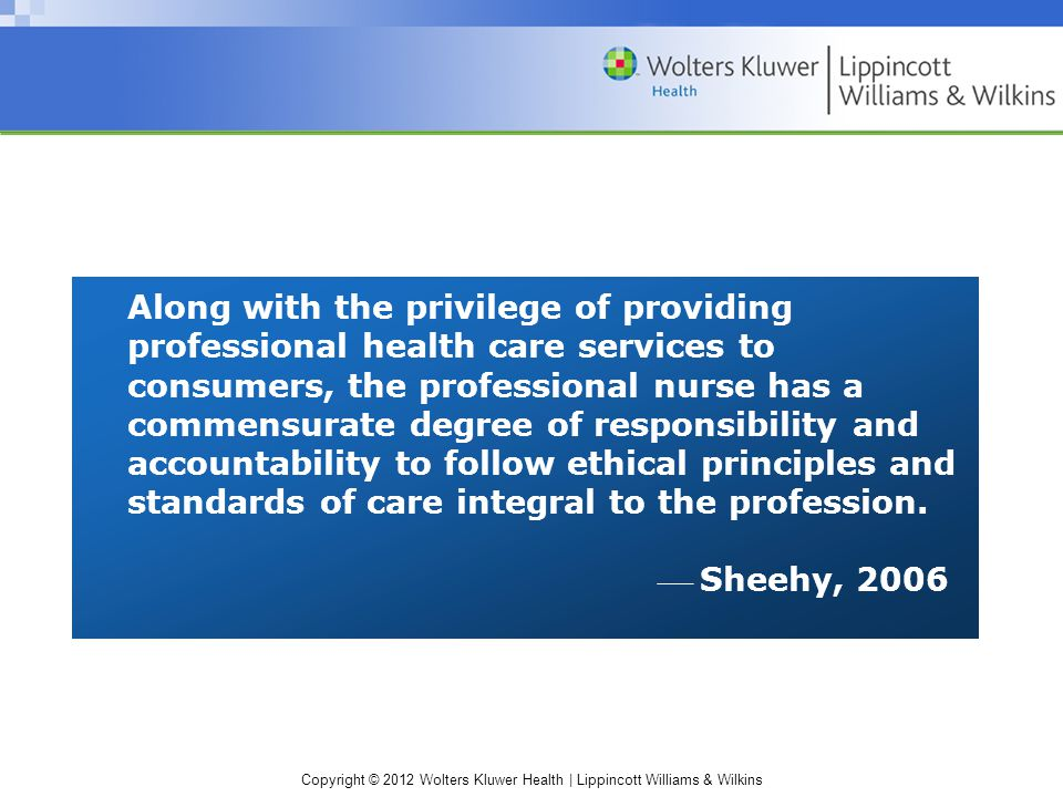 Copyright © 2012 Wolters Kluwer Health | Lippincott Williams & Wilkins Along with the privilege of providing professional health care services to consumers, the professional nurse has a commensurate degree of responsibility and accountability to follow ethical principles and standards of care integral to the profession.
