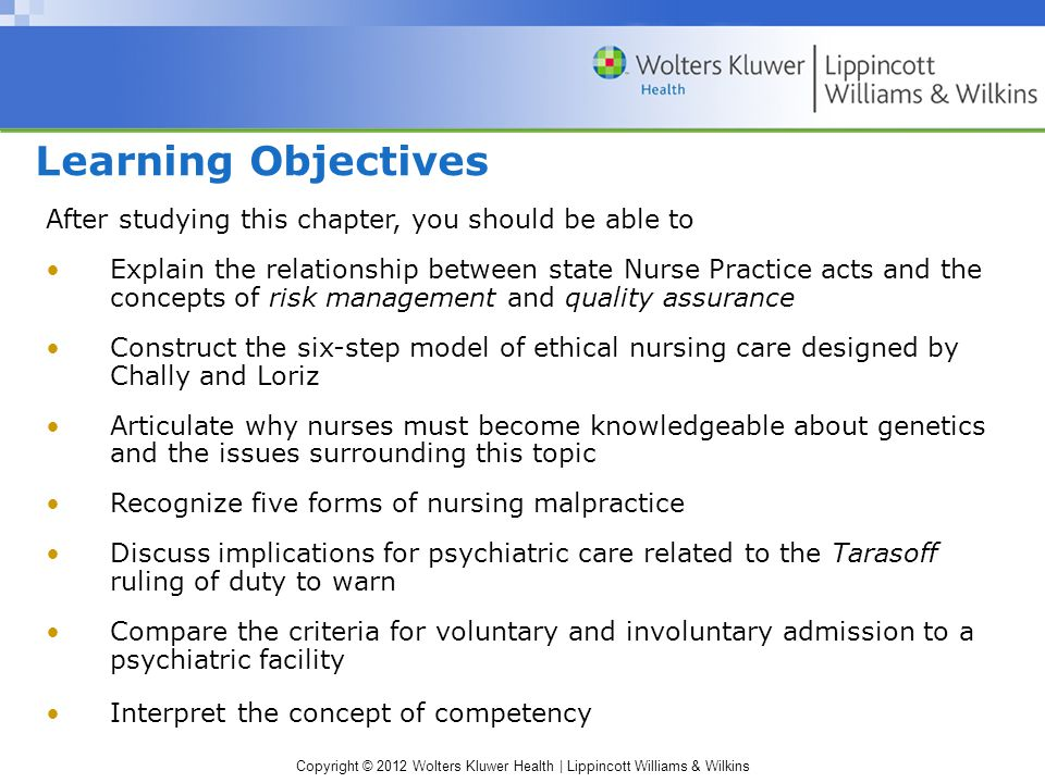 Copyright © 2012 Wolters Kluwer Health | Lippincott Williams & Wilkins Learning Objectives After studying this chapter, you should be able to Explain the relationship between state Nurse Practice acts and the concepts of risk management and quality assurance Construct the six-step model of ethical nursing care designed by Chally and Loriz Articulate why nurses must become knowledgeable about genetics and the issues surrounding this topic Recognize five forms of nursing malpractice Discuss implications for psychiatric care related to the Tarasoff ruling of duty to warn Compare the criteria for voluntary and involuntary admission to a psychiatric facility Interpret the concept of competency