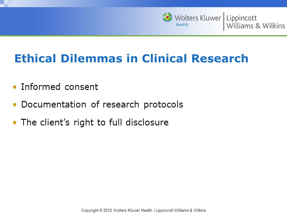 Copyright © 2012 Wolters Kluwer Health | Lippincott Williams & Wilkins Ethical Dilemmas in Clinical Research Informed consent Documentation of research protocols The client's right to full disclosure