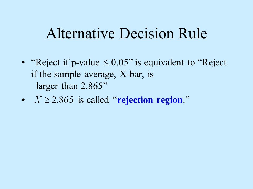 Alternative Decision Rule Reject if p-value  0.05 is equivalent to Reject if the sample average, X-bar, is larger than 2.865 is called rejection region.