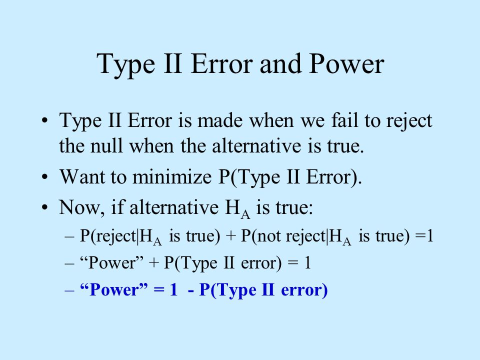 Type II Error and Power Type II Error is made when we fail to reject the null when the alternative is true.