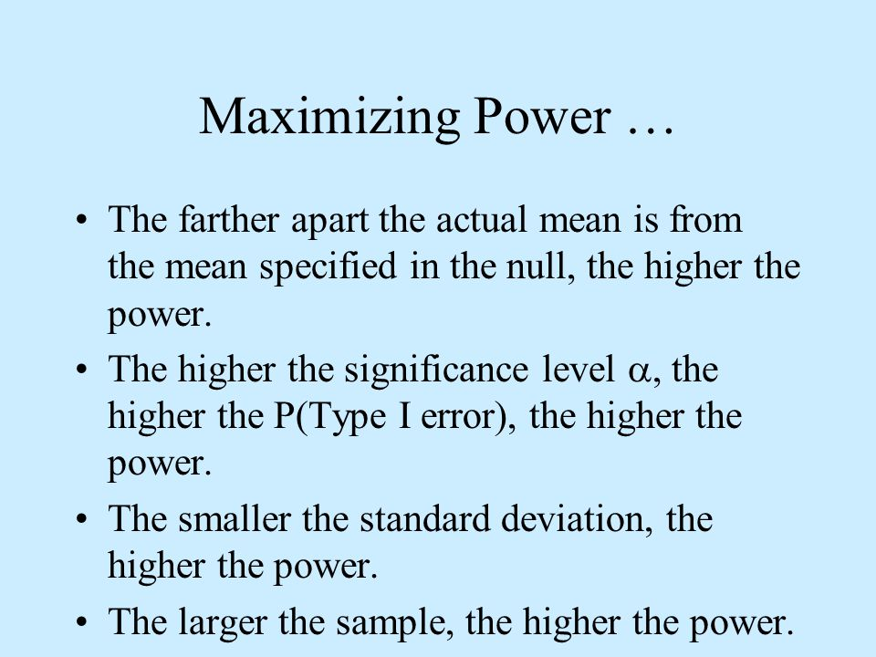 Maximizing Power … The farther apart the actual mean is from the mean specified in the null, the higher the power.