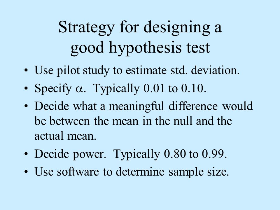 Strategy for designing a good hypothesis test Use pilot study to estimate std.