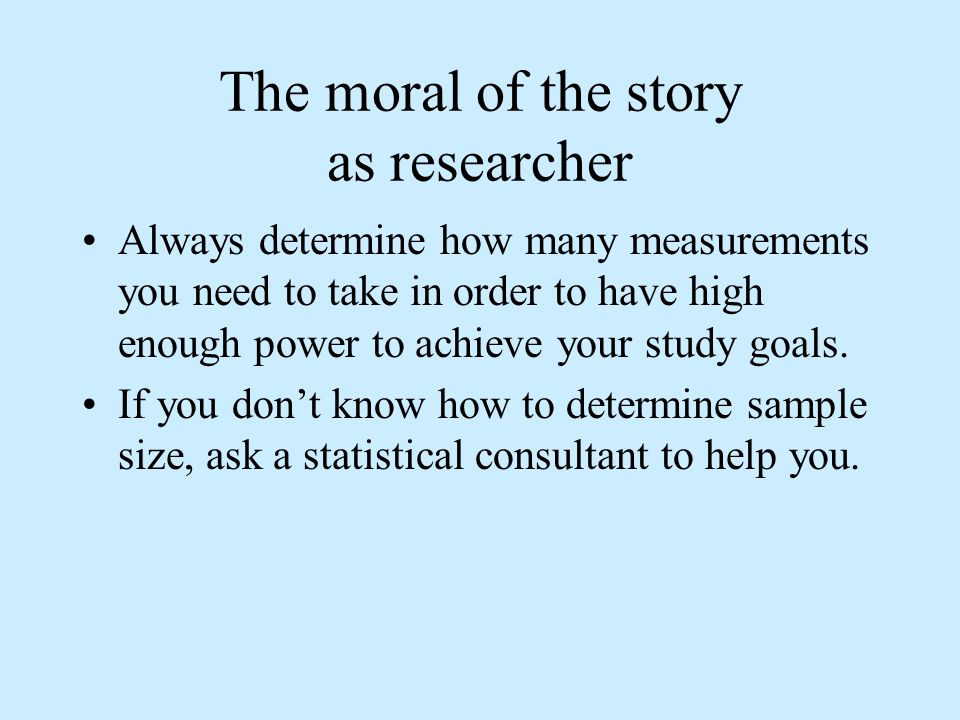The moral of the story as researcher Always determine how many measurements you need to take in order to have high enough power to achieve your study goals.