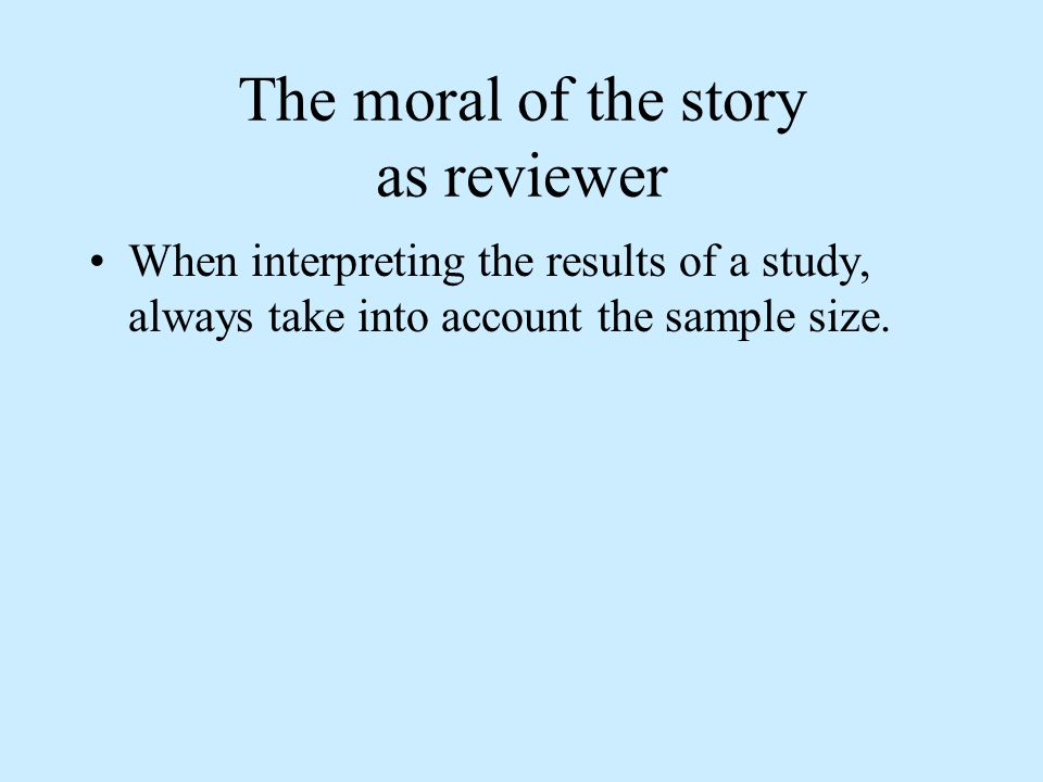 The moral of the story as reviewer When interpreting the results of a study, always take into account the sample size.