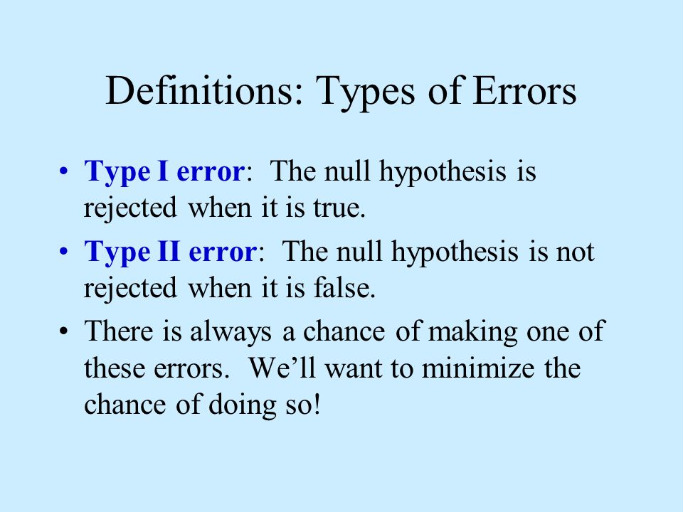 Definitions: Types of Errors Type I error: The null hypothesis is rejected when it is true.