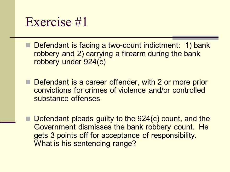 Exercise #1 Defendant is facing a two-count indictment: 1) bank robbery and 2) carrying a firearm during the bank robbery under 924(c) Defendant is a career offender, with 2 or more prior convictions for crimes of violence and/or controlled substance offenses Defendant pleads guilty to the 924(c) count, and the Government dismisses the bank robbery count.