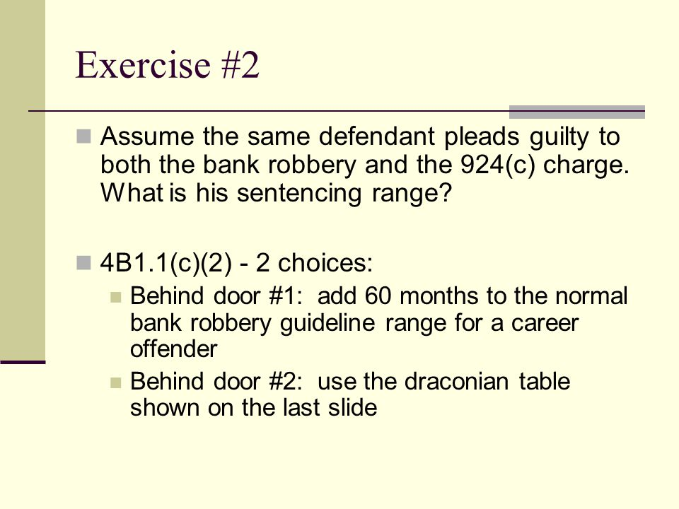 Exercise #2 Assume the same defendant pleads guilty to both the bank robbery and the 924(c) charge.