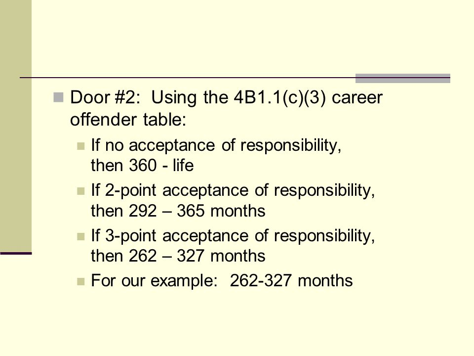 Door #2: Using the 4B1.1(c)(3) career offender table: If no acceptance of responsibility, then 360 - life If 2-point acceptance of responsibility, then 292 – 365 months If 3-point acceptance of responsibility, then 262 – 327 months For our example: 262-327 months