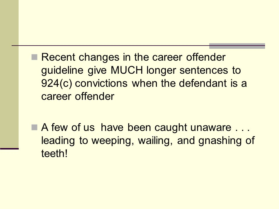 Recent changes in the career offender guideline give MUCH longer sentences to 924(c) convictions when the defendant is a career offender A few of us have been caught unaware...