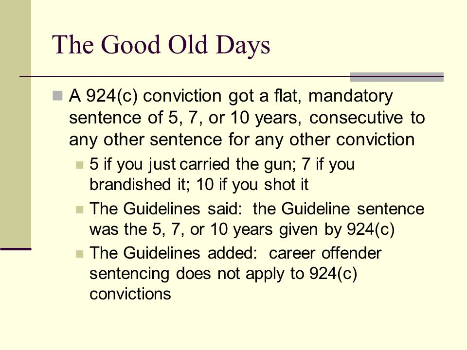 The Good Old Days A 924(c) conviction got a flat, mandatory sentence of 5, 7, or 10 years, consecutive to any other sentence for any other conviction 5 if you just carried the gun; 7 if you brandished it; 10 if you shot it The Guidelines said: the Guideline sentence was the 5, 7, or 10 years given by 924(c) The Guidelines added: career offender sentencing does not apply to 924(c) convictions