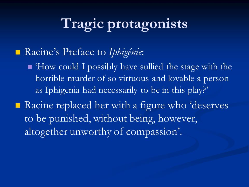 Tragic protagonists Racine's Preface to Iphigénie: 'How could I possibly have sullied the stage with the horrible murder of so virtuous and lovable a