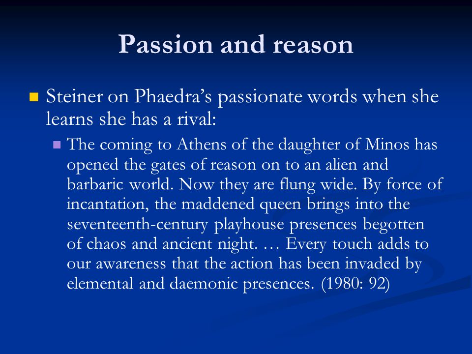 Passion and reason Steiner on Phaedra's passionate words when she learns she has a rival: The coming to Athens of the daughter of Minos has opened the gates of reason on to an alien and barbaric world.