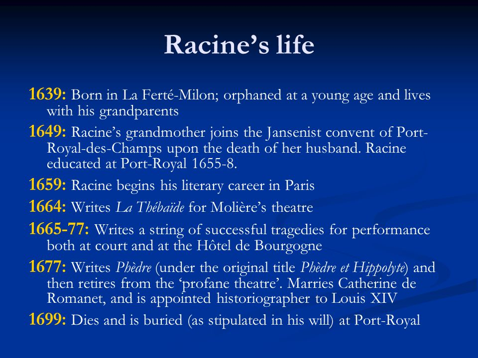 Racine's life 1639: Born in La Ferté-Milon; orphaned at a young age and lives with his grandparents 1649: Racine's grandmother joins the Jansenist convent of Port- Royal-des-Champs upon the death of her husband.