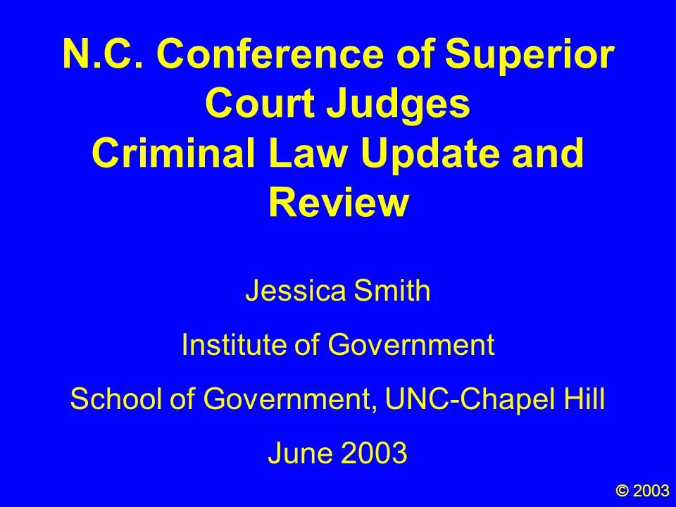 N.C. Conference of Superior Court Judges Criminal Law Update and Review Jessica Smith Institute of Government School of Government, UNC-Chapel Hill Ju