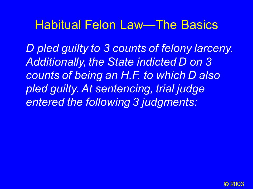 Habitual Felon Law—The Basics D pled guilty to 3 counts of felony larceny. Additionally, the State indicted D on 3 counts of being an H.F. to which D