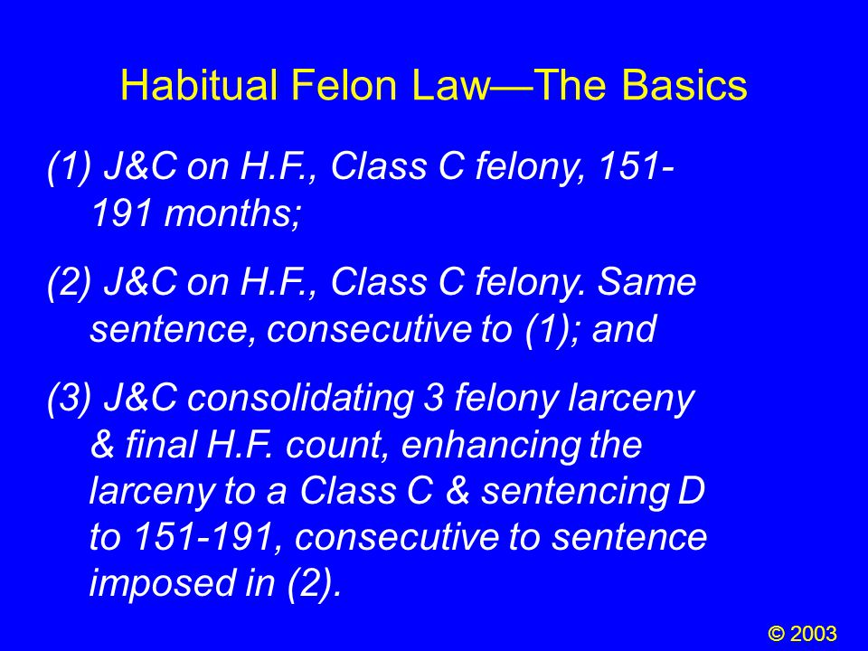 Habitual Felon Law—The Basics (1) J&C on H.F., Class C felony, 151- 191 months; (2) J&C on H.F., Class C felony. Same sentence, consecutive to (1); an