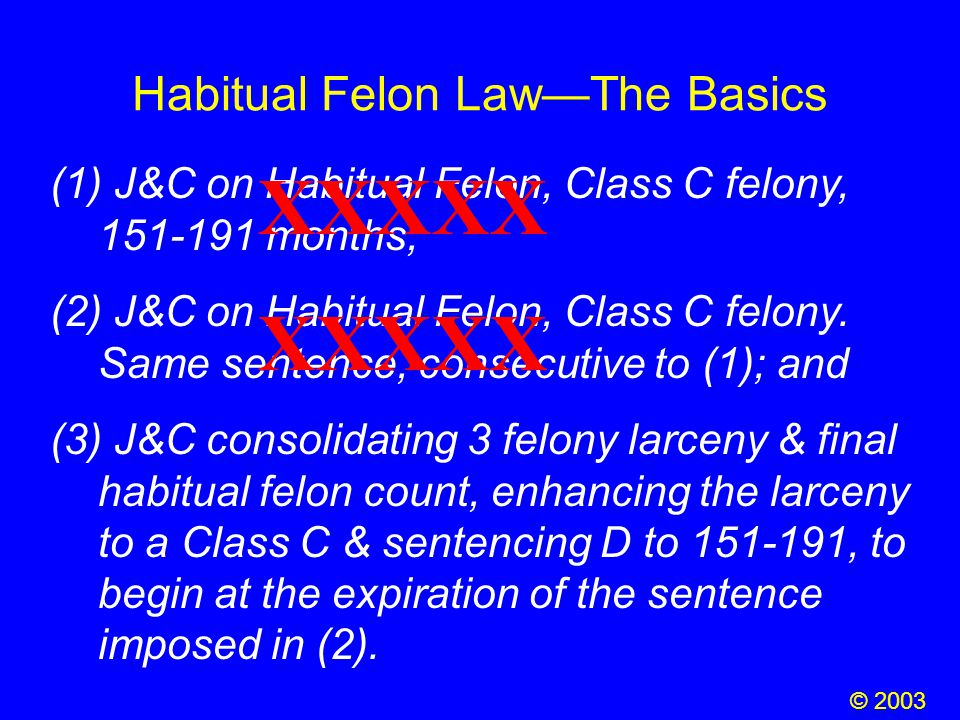 Habitual Felon Law—The Basics (1) J&C on Habitual Felon, Class C felony, 151-191 months; (2) J&C on Habitual Felon, Class C felony. Same sentence, con