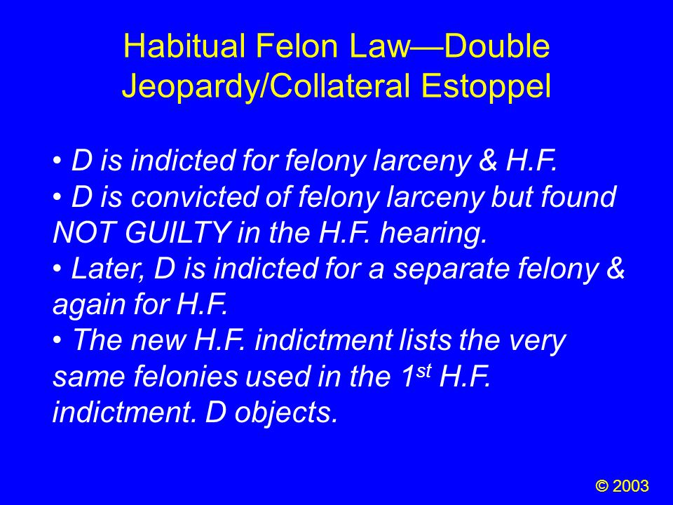 Habitual Felon Law—Double Jeopardy/Collateral Estoppel D is indicted for felony larceny & H.F. D is convicted of felony larceny but found NOT GUILTY i