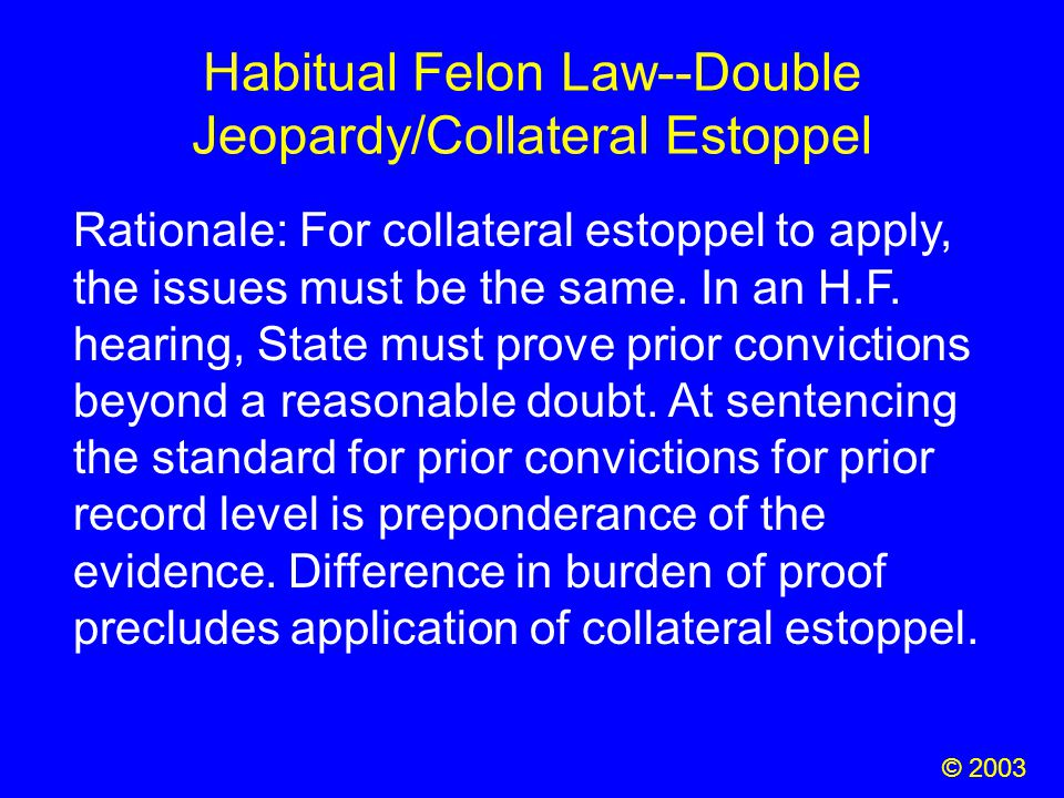 Habitual Felon Law--Double Jeopardy/Collateral Estoppel Rationale: For collateral estoppel to apply, the issues must be the same. In an H.F. hearing,