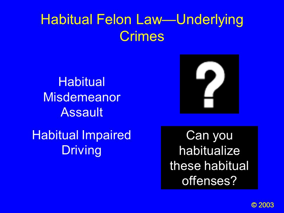 Habitual Felon Law—Underlying Crimes Habitual Misdemeanor Assault Habitual Impaired Driving Can you habitualize these habitual offenses? © 2003