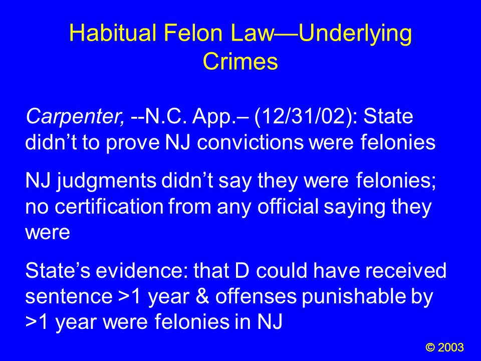 Habitual Felon Law—Underlying Crimes Carpenter, --N.C. App.– (12/31/02): State didn't to prove NJ convictions were felonies NJ judgments didn't say th