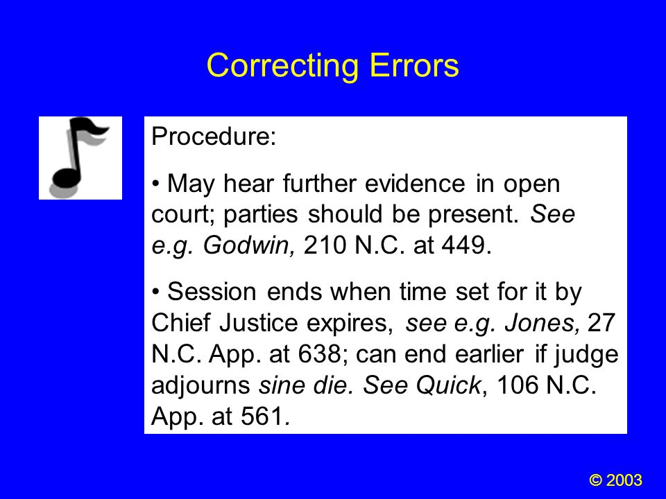 Correcting Errors © 2003 Procedure: May hear further evidence in open court; parties should be present. See e.g. Godwin, 210 N.C. at 449. Session ends