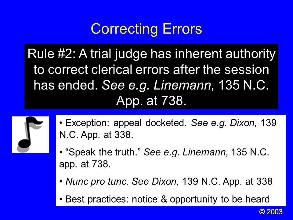 Correcting Errors © 2003 Rule #2: A trial judge has inherent authority to correct clerical errors after the session has ended. See e.g. Linemann, 135