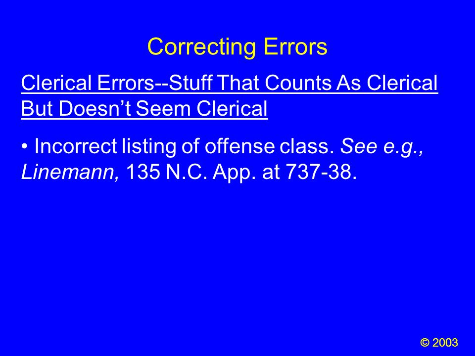 Correcting Errors © 2003 Clerical Errors--Stuff That Counts As Clerical But Doesn't Seem Clerical Incorrect listing of offense class. See e.g., Linema