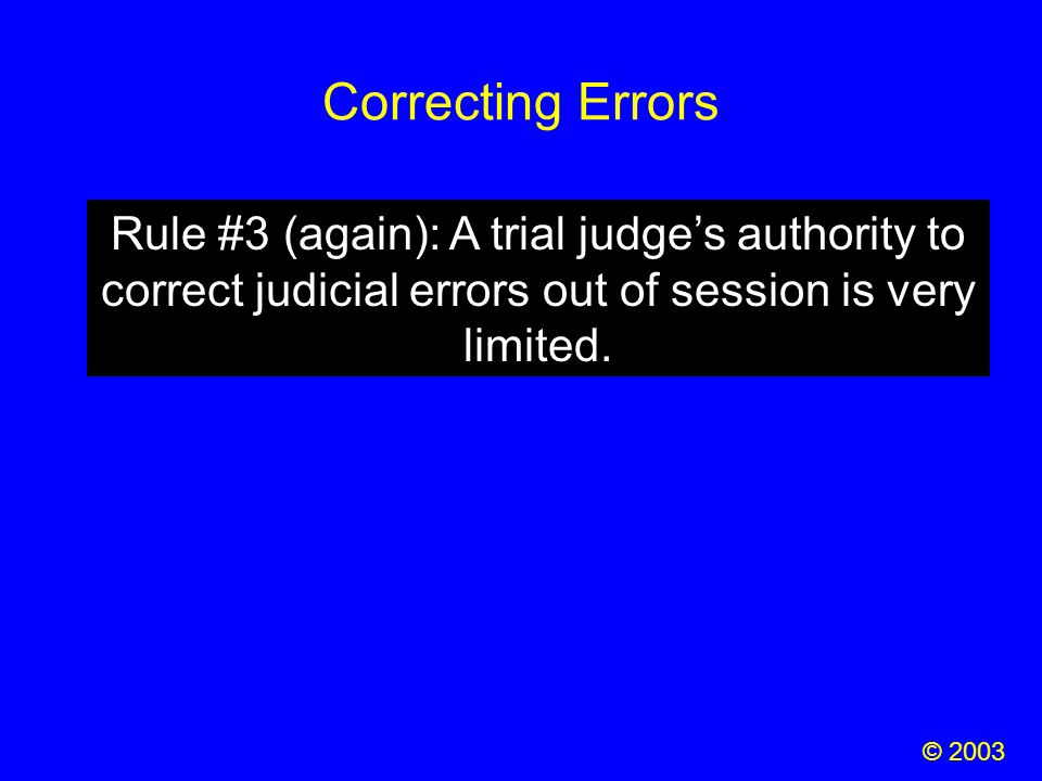 Correcting Errors © 2003 Rule #3 (again): A trial judge's authority to correct judicial errors out of session is very limited.