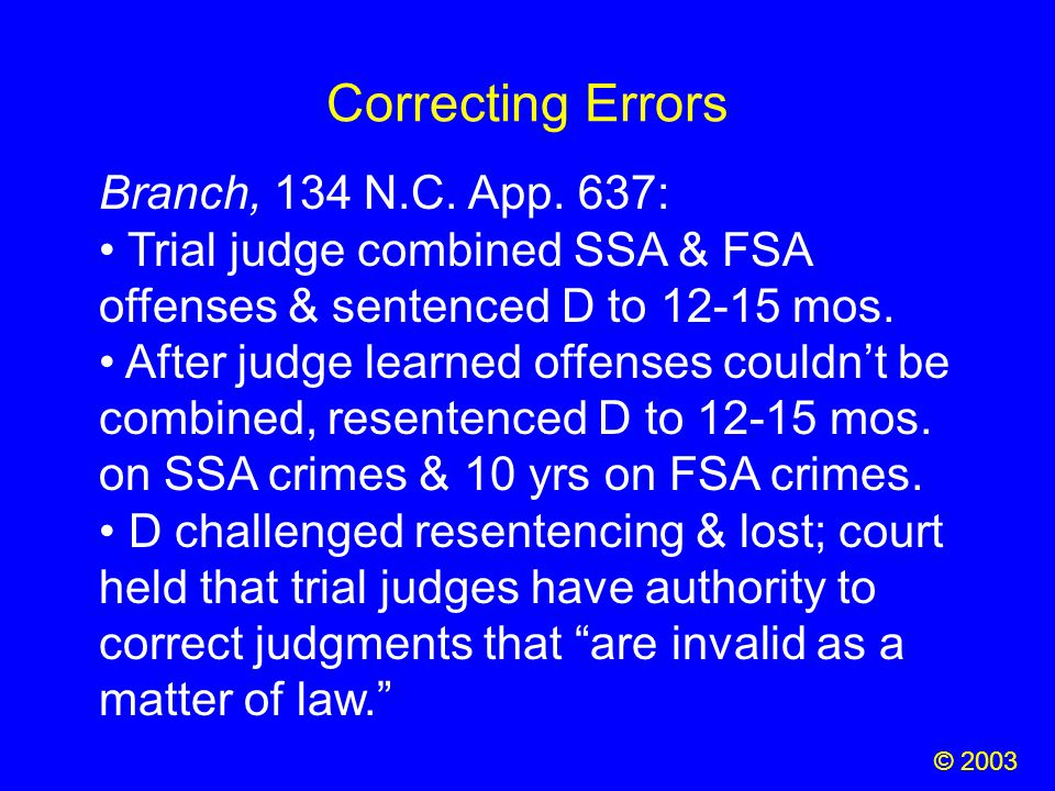 Correcting Errors © 2003 Branch, 134 N.C. App. 637: Trial judge combined SSA & FSA offenses & sentenced D to 12-15 mos. After judge learned offenses c