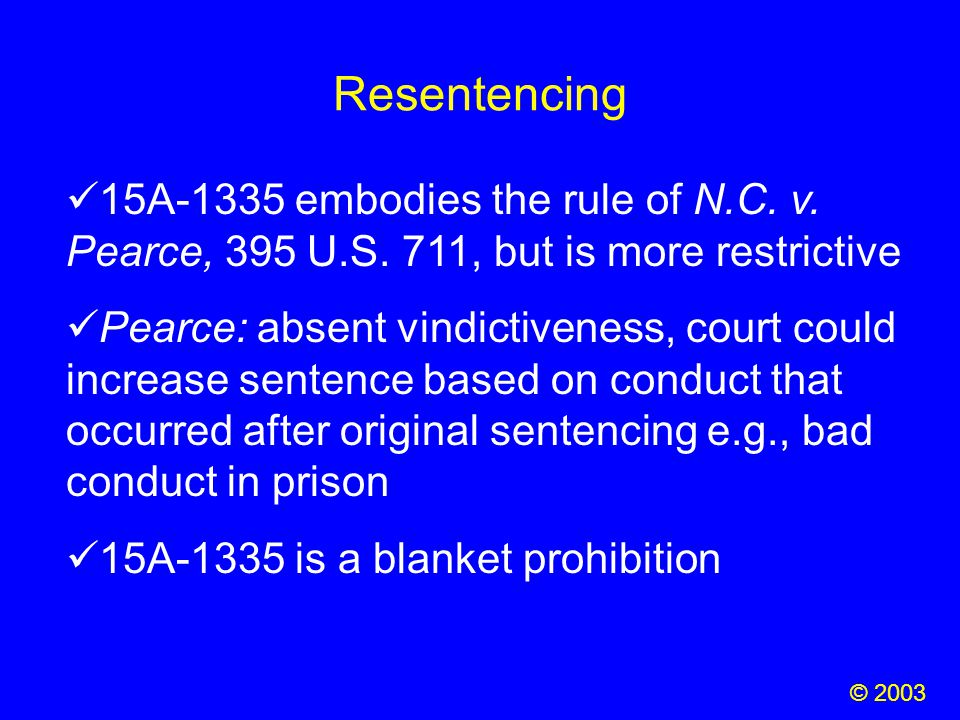 Resentencing © 2003 15A-1335 embodies the rule of N.C. v. Pearce, 395 U.S. 711, but is more restrictive Pearce: absent vindictiveness, court could inc
