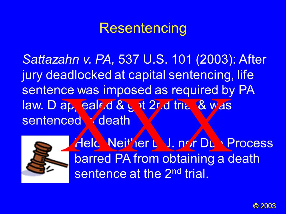 Resentencing © 2003 Sattazahn v. PA, 537 U.S. 101 (2003): After jury deadlocked at capital sentencing, life sentence was imposed as required by PA law