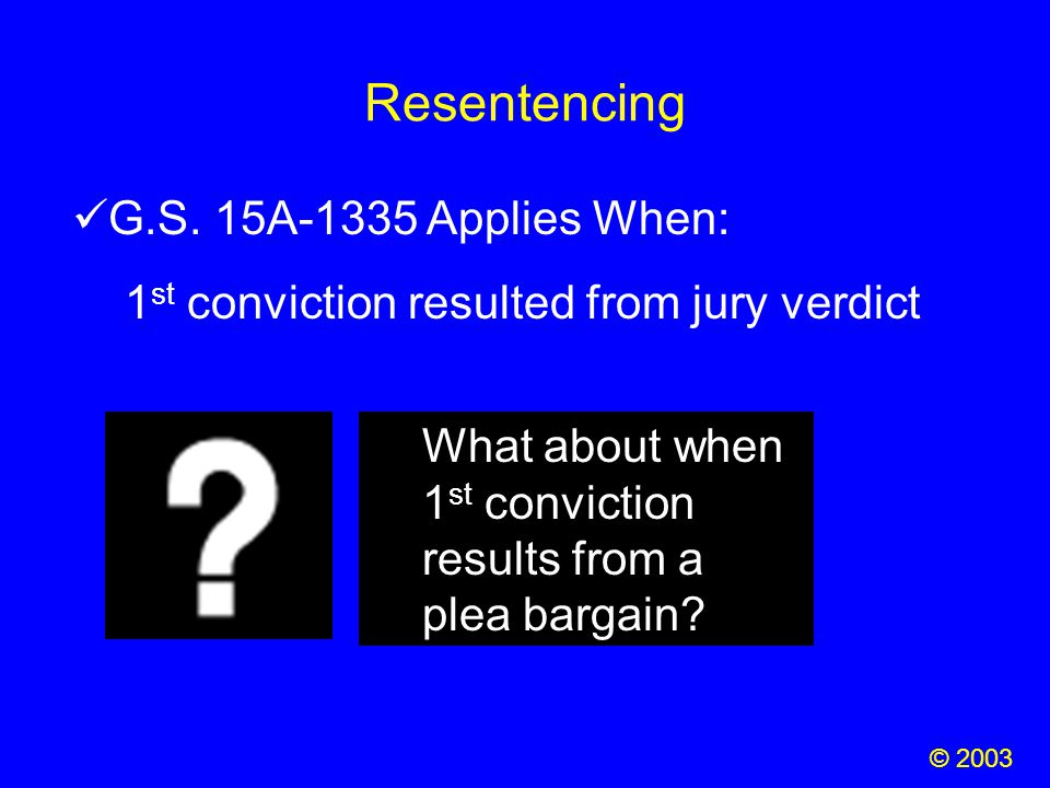 Resentencing © 2003 G.S. 15A-1335 Applies When: 1 st conviction resulted from jury verdict What about when 1 st conviction results from a plea bargain