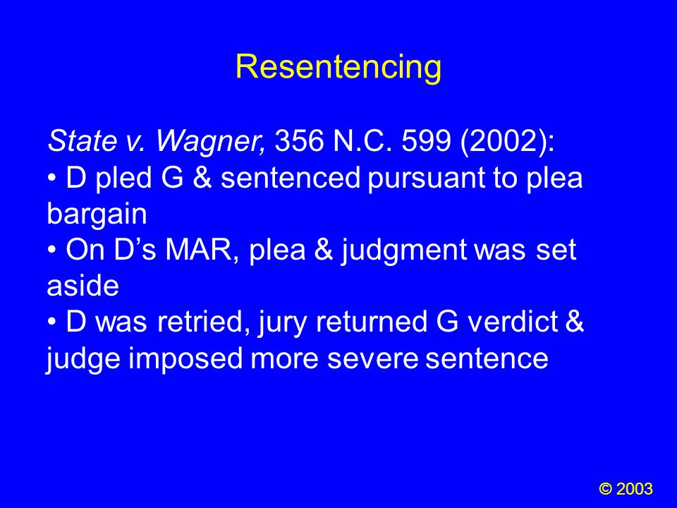 Resentencing © 2003 State v. Wagner, 356 N.C. 599 (2002): D pled G & sentenced pursuant to plea bargain On D's MAR, plea & judgment was set aside D wa