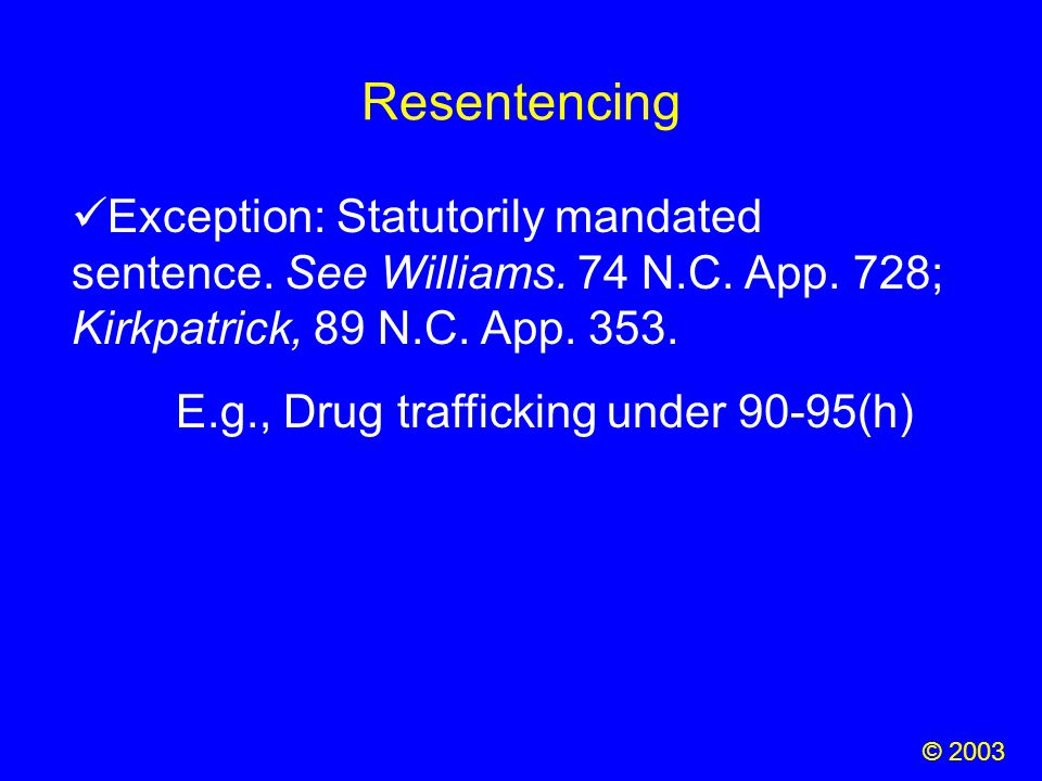 Resentencing © 2003 Exception: Statutorily mandated sentence. See Williams. 74 N.C. App. 728; Kirkpatrick, 89 N.C. App. 353. E.g., Drug trafficking un