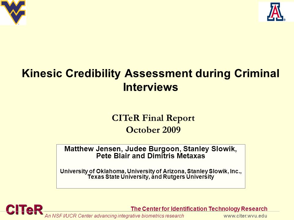 CITeR The Center for Identification Technology Research www.citer.wvu.eduAn NSF I/UCR Center advancing integrative biometrics research Kinesic Credibility Assessment during Criminal Interviews Matthew Jensen, Judee Burgoon, Stanley Slowik, Pete Blair and Dimitris Metaxas University of Oklahoma, University of Arizona, Stanley Slowik, Inc., Texas State University, and Rutgers University CITeR Final Report October 2009