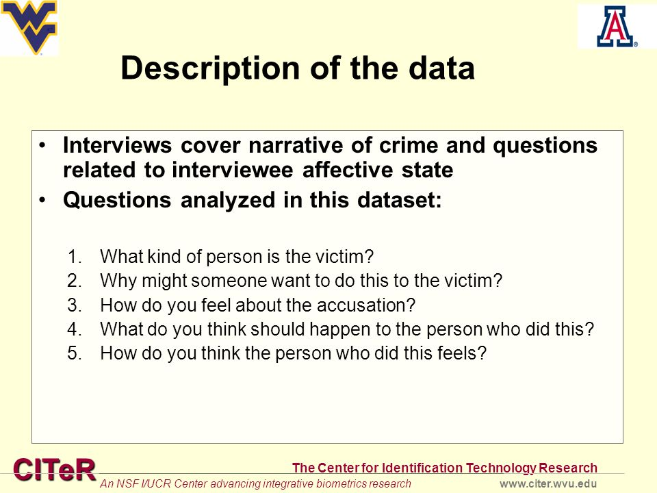 CITeR The Center for Identification Technology Research www.citer.wvu.eduAn NSF I/UCR Center advancing integrative biometrics research Description of the data Interviews cover narrative of crime and questions related to interviewee affective state Questions analyzed in this dataset: 1.What kind of person is the victim.