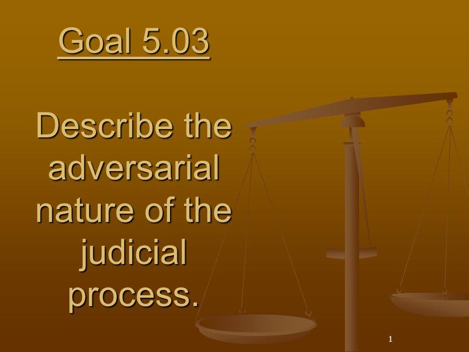 1 Goal 5.03 Describe the adversarial nature of the judicial process.