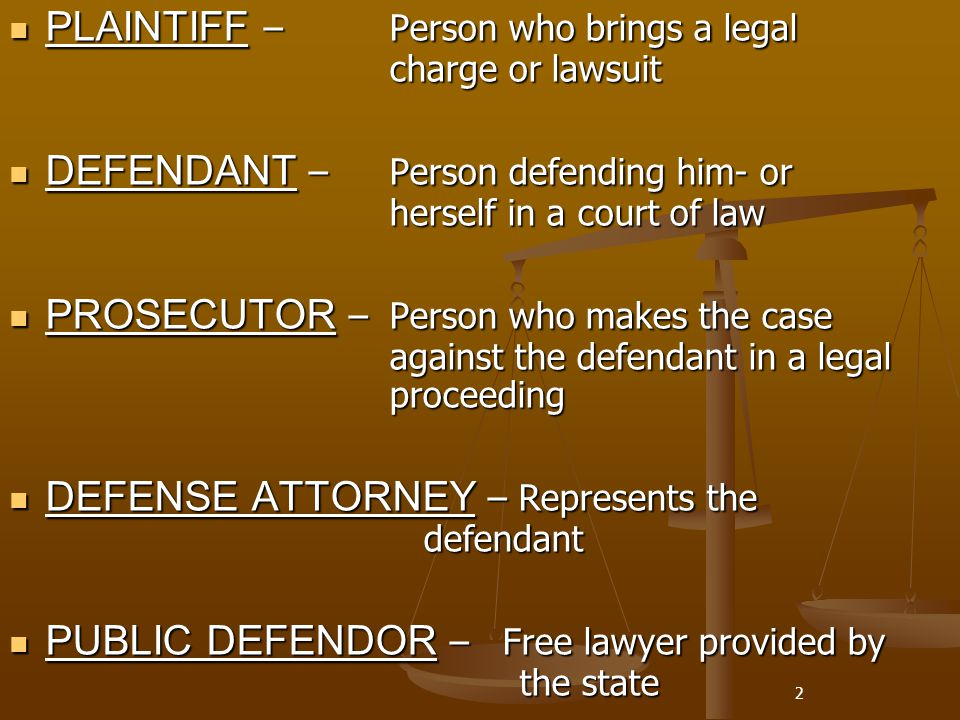 2 PLAINTIFF – Person who brings a legal charge or lawsuit PLAINTIFF – Person who brings a legal charge or lawsuit DEFENDANT – Person defending him- or