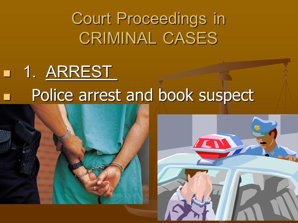 5 Court Proceedings in CRIMINAL CASES 1. ARREST 1. ARREST Police arrest and book suspect Police arrest and book suspect