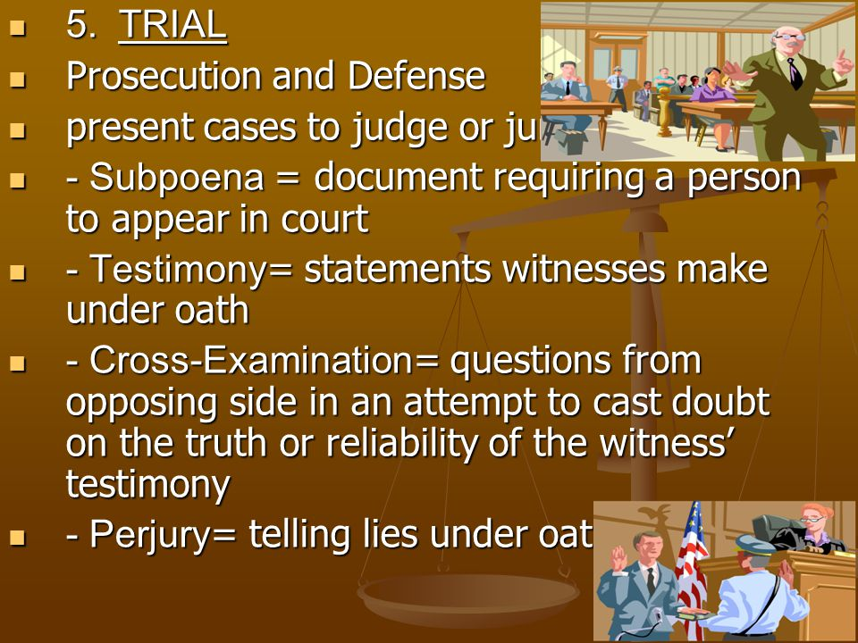 9 5. TRIAL 5. TRIAL Prosecution and Defense Prosecution and Defense present cases to judge or jury present cases to judge or jury - Subpoena = documen