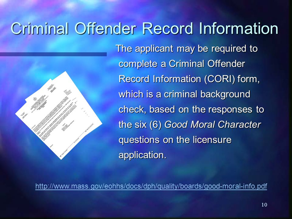 10 Criminal Offender Record Information http://www.mass.gov/eohhs/docs/dph/quality/boards/good-moral-info.pdf The applicant may be required to complet