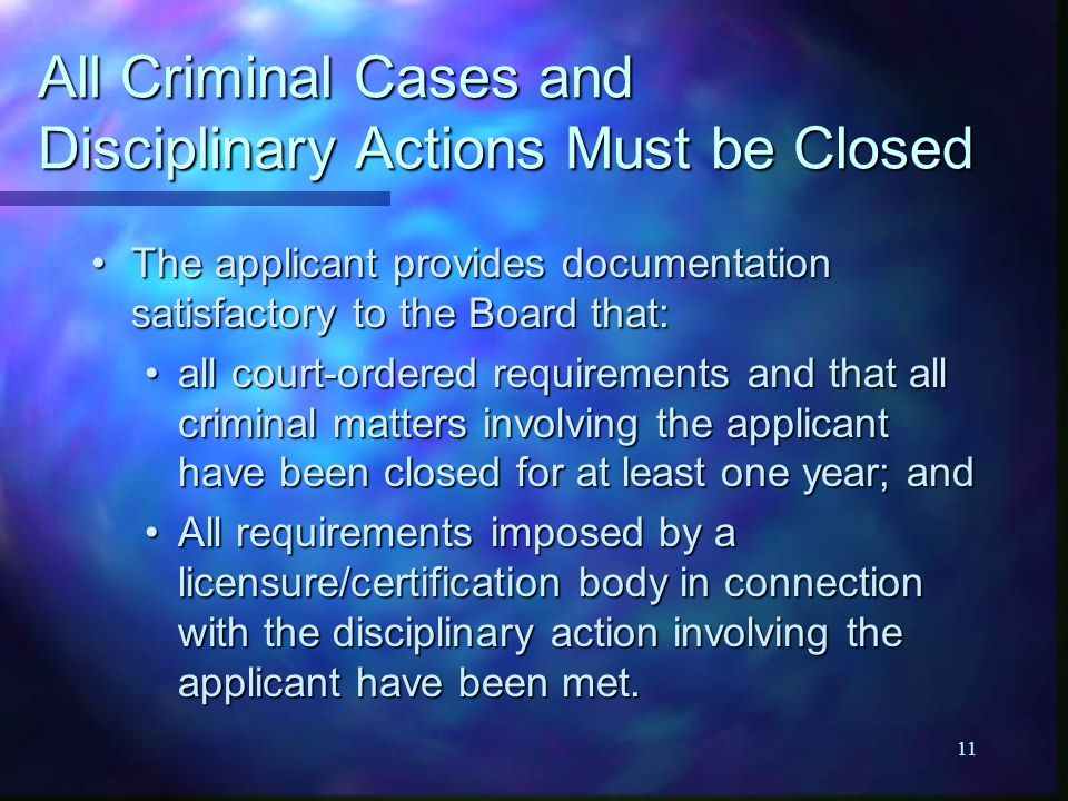 11 All Criminal Cases and Disciplinary Actions Must be Closed The applicant provides documentation satisfactory to the Board that:The applicant provid