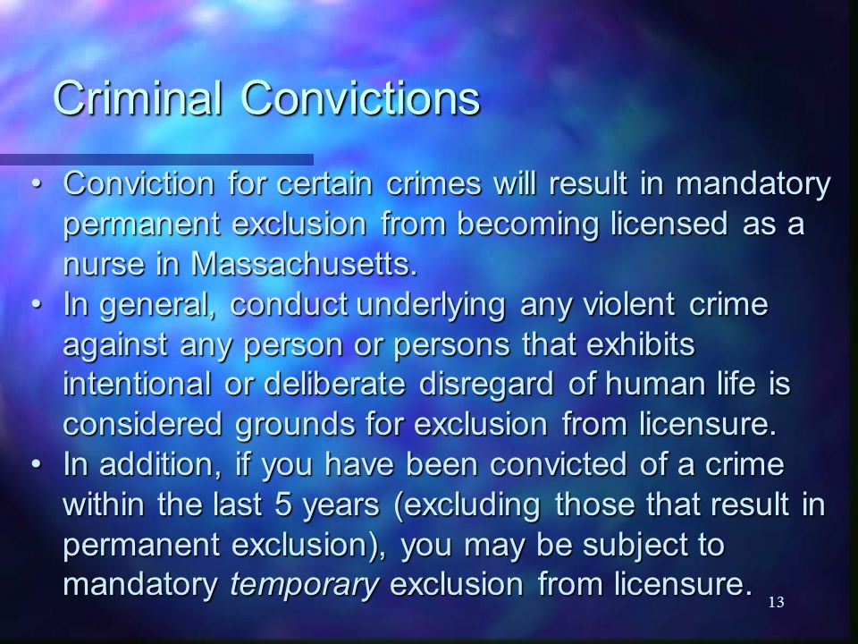 13 Criminal Convictions Conviction for certain crimes will result in mandatory permanent exclusion from becoming licensed as a nurse in Massachusetts.Conviction for certain crimes will result in mandatory permanent exclusion from becoming licensed as a nurse in Massachusetts.