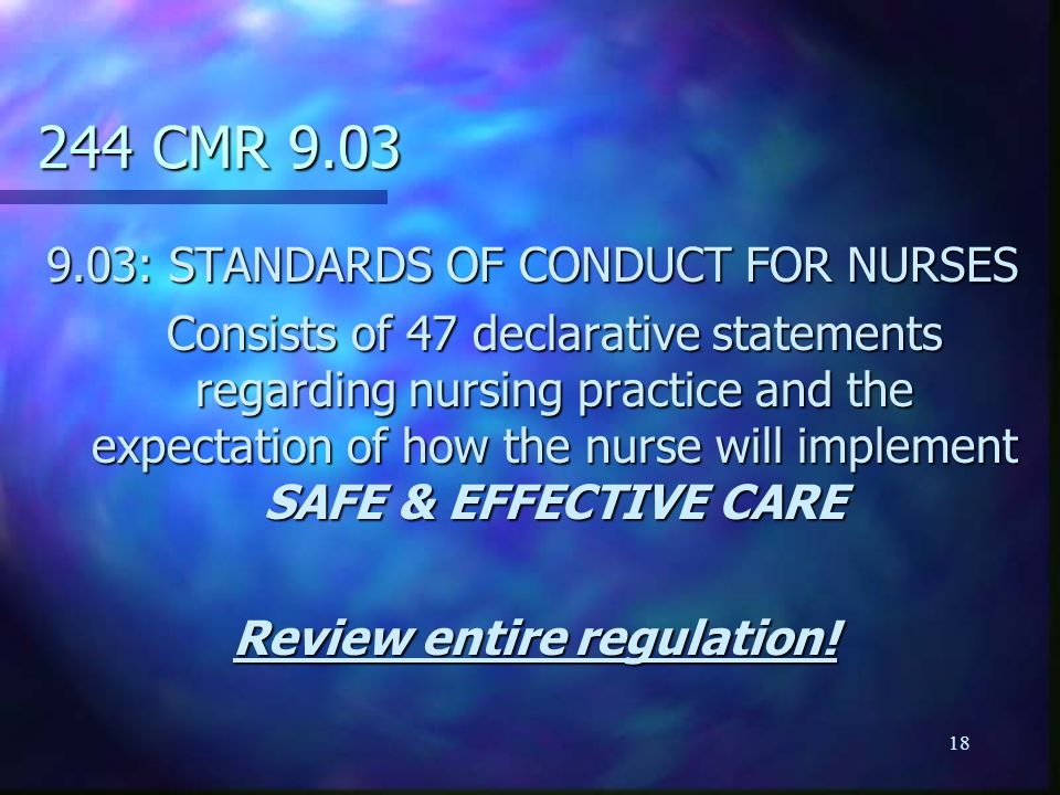 18 244 CMR 9.03 9.03: STANDARDS OF CONDUCT FOR NURSES Consists of 47 declarative statements regarding nursing practice and the expectation of how the nurse will implement SAFE & EFFECTIVE CARE Review entire regulation!
