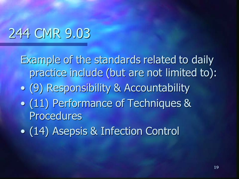 19 244 CMR 9.03 Example of the standards related to daily practice include (but are not limited to): (9) Responsibility & Accountability(9) Responsibility & Accountability (11) Performance of Techniques & Procedures(11) Performance of Techniques & Procedures (14) Asepsis & Infection Control(14) Asepsis & Infection Control