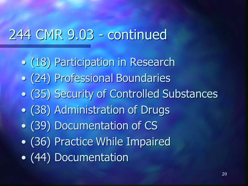 20 244 CMR 9.03 - continued (18) Participation in Research(18) Participation in Research (24) Professional Boundaries(24) Professional Boundaries (35) Security of Controlled Substances(35) Security of Controlled Substances (38) Administration of Drugs(38) Administration of Drugs (39) Documentation of CS(39) Documentation of CS (36) Practice While Impaired(36) Practice While Impaired (44) Documentation(44) Documentation