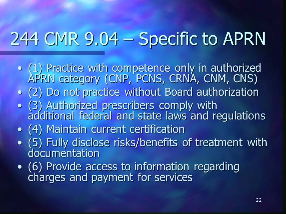 22 244 CMR 9.04 – Specific to APRN (1) Practice with competence only in authorized APRN category (CNP, PCNS, CRNA, CNM, CNS)(1) Practice with competence only in authorized APRN category (CNP, PCNS, CRNA, CNM, CNS) (2) Do not practice without Board authorization(2) Do not practice without Board authorization (3) Authorized prescribers comply with additional federal and state laws and regulations(3) Authorized prescribers comply with additional federal and state laws and regulations (4) Maintain current certification(4) Maintain current certification (5) Fully disclose risks/benefits of treatment with documentation(5) Fully disclose risks/benefits of treatment with documentation (6) Provide access to information regarding charges and payment for services(6) Provide access to information regarding charges and payment for services