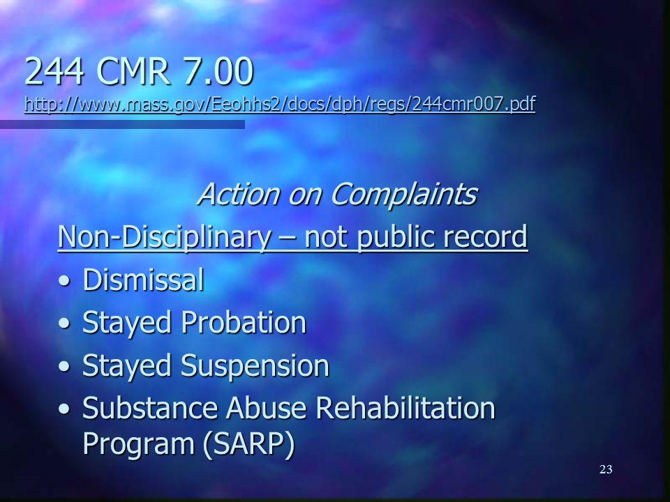 23 244 CMR 7.00 http://www.mass.gov/Eeohhs2/docs/dph/regs/244cmr007.pdf http://www.mass.gov/Eeohhs2/docs/dph/regs/244cmr007.pdf Action on Complaints Non-Disciplinary – not public record DismissalDismissal Stayed ProbationStayed Probation Stayed SuspensionStayed Suspension Substance Abuse Rehabilitation Program (SARP)Substance Abuse Rehabilitation Program (SARP)